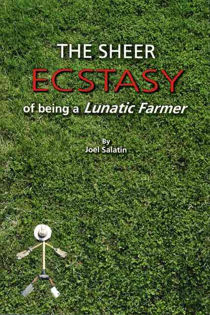 The Sheer Ecstasy of Being a Lunatic Farmer By Salatin, Joel